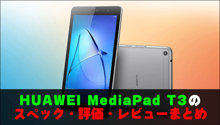 HUAWEI MediaPad T3のスペック・評価・レビューまとめ