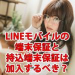LINEモバイルの端末保証と持ち込み端末保証は加入すべき?