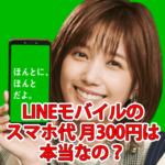 【LINEモバイル】本田翼のCMの基本料300円/月~は本当?