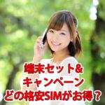 【MVNO】格安SIMで端末セットやキャンペーンがお得な会社を比較!