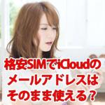 格安SIMでiCloudのメールアドレスはそのまま使用できる?