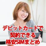 【2019年版】クレカ不要!デビットカードで契約できる格安SIM