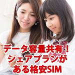 【2019年版】家族で共有!シェアプランがある格安SIM/スマホ
