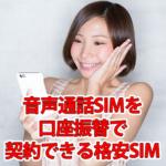 口座振替で音声通話SIMが契約・申込できる格安SIMまとめ