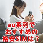 au系列の格安SIM/スマホでおすすめは?料金やサービスを比較!