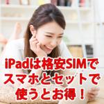 iPadは格安SIMでスマホとセットで使うとお得!
