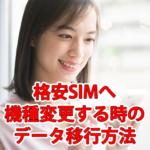 格安SIM/スマホへ機種変更する時のデータ移行方法まとめ