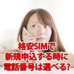 格安SIM/スマホで新規申込する時に電話番号は選べるのか?
