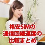 格安SIM/スマホキャリアの通信回線速度の比較まとめ
