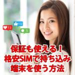 格安スマホ/SIMで持ち込み端末を使う方法!保証も使える!