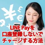 LINE Payを口座登録しないでチャージ・支払いする方法
