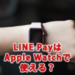 LINE Payはアップルウォッチ(Apple Watch)で使える?