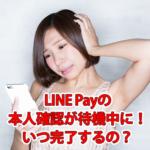 LINE Payの本人確認が待機中に!いつ完了するの?