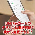 LINE Payカードの柄・デザインは選択できる?後から変更できる?