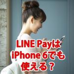 LINE Payはアイフォン6(iPhone 6)でも使える?