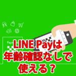 LINE Payは年齢確認なしで使える?手続きの種類と方法