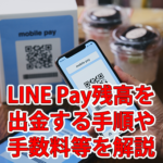 LINE Pay残高を出金・下ろす方法は?手順、手数料等解説
