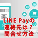 LINE Payの連絡先は?問い合わせの種類と方法を解説