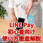 LINE Payの入り方!初心者向けに使い方を徹底解説