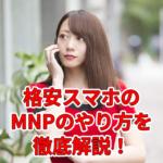 格安スマホの乗り換え(MNP)のやり方を徹底解説!