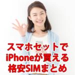 格安SIMのスマホセットでiPhoneが買える会社まとめ