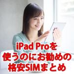 iPad Proを使うのにおすすめの格安SIMをまとめてみた