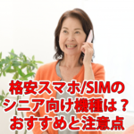 格安スマホ/SIMのシニア向け機種は?おすすめと注意点