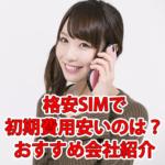 格安SIMで初期費用・事務手数料が安いのは?おすすめ会社紹介