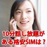 【格安SIM】話し放題10分がある会社は?各社の特徴も紹介