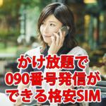 【格安SIM】かけ放題で090番号発信ができる会社まとめ