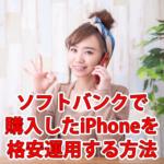 ソフトバンクで購入したiPhoneを格安運用する方法