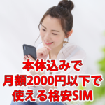 【格安SIM】本体込みで月額2000円以下で使える会社を紹介