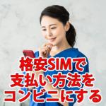 格安SIMで支払い方法をコンビニにする方法!