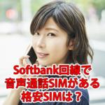 Softbank回線の格安SIMで音声通話SIMがある会社は?
